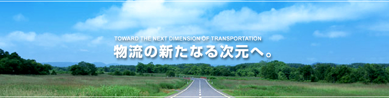 TOWARD THE NEXT DIMENSION OF TRANSPORTATION 物流の新たなる次元へ。